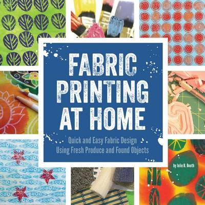 Fabric Printing at Home: Quick and Easy Fabric Design Using Fresh Produce and Found Objects - Includes Print Blocks, Textures, Stencils, Resists, and More (Paperback)
