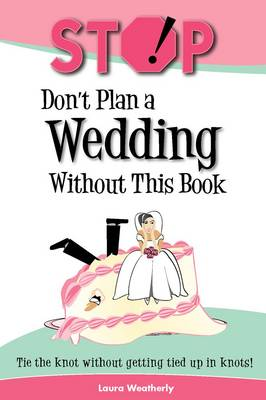 Stop! Don't Plan a Wedding without This Book: Tie the Knot without Getting Tied Up in Knots! (Paperback)