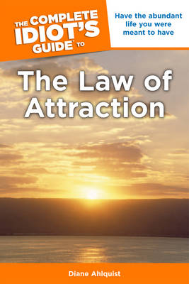 Complete Idiot's Guide to the Law of Attraction: Have the Abundant Life You Were Meant to Have - Complete Idiot's Guide to S. (Paperback)