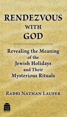 Rendezvous with God: Revealing the Meaning of the Jewish Holidays and Their Mysterious Rituals (Hardback)