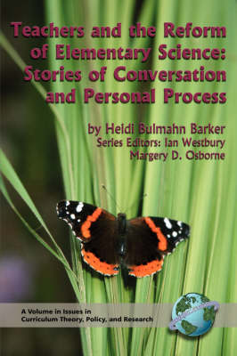 Teachers and the Reform of Elementary Science: Stories of Conversation and Personal Process - Issues in Curriculum Theory, Policy, & Research (Paperback)