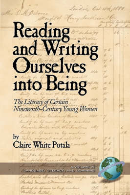 Reading and Writing Ourselves into Being: The Literacy of Certain Nineteenth-Century Young Women - Literacy, Language & Learning (Paperback)