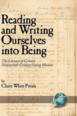 Reading and Writing Ourselves into Being: The Literacy of Certain Nineteenth-Century Young Women - Literacy, Language & Learning (Hardback)