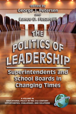 The Politics of Leadership: Superintendents and School Boards in Changing Times - Educational Policy in the 21st Century: Opportunities, Challenges and Solutions (Paperback)