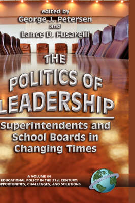 The Politics of Leadership: Superintendents and School Boards in Changing Times - Educational Policy in the 21st Century: Opportunities, Challenges and Solutions (Hardback)