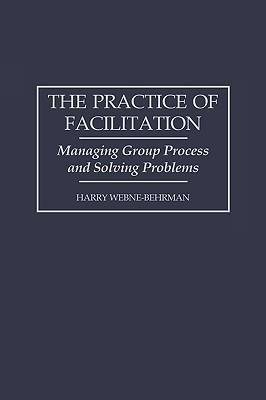 The Practice of Facilitation: Managing Group Process and Solving Problems (Paperback)