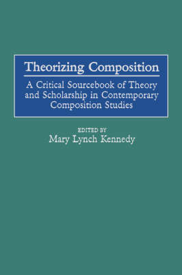 Theorizing Composition: A Critical Sourcebook of Theory and Scholarship in Contemporary Composition Studies (Paperback)