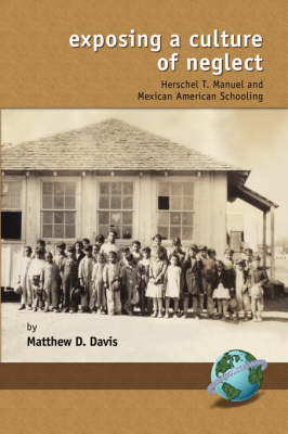 Exposing a Culture of Neglect: Herschel T. Manuel and Mexican American Schooling - Research in Curriculum and Instruction (Paperback)