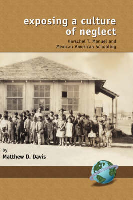 Exposing a Culture of Neglect: Herschel T. Manuel and Mexican American Schooling - Research in Curriculum and Instruction (Hardback)