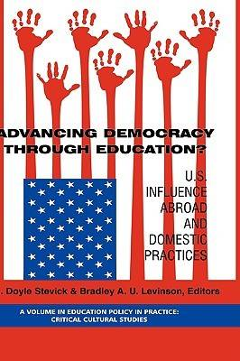 Advancing Democracy Through Education?: U.S. Influence Abroad and Domestic Practices - Education Policy in Practice: Critical Cultural Studies (Hardback)