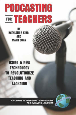 Podcasting for Teachers: Using a New Technology to Revolutionize Teaching and Learning - Emerging Technologies for Evolving Learners (Paperback)