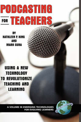 Podcasting for Teachers: Using a New Technology to Revolutionize Teaching and Learning - Emerging Technologies for Evolving Learners (Hardback)