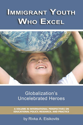 Immigrant Youth Who Excel: Globalization's Uncelebrated Heroes - International Perspectives on Educational Policy, Research and Practice (Paperback)