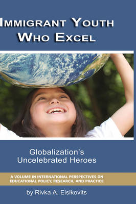 Immigrant Youth Who Excel: Globalization's Uncelebrated Heroes - International Perspectives on Educational Policy, Research and Practice (Hardback)