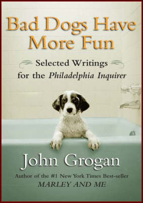 """Bad Dogs Have More Fun: Selected Writings on Animals, Family and Life by John Grogan for the """"Philadelphia Inquirer"""" (Hardback)"""