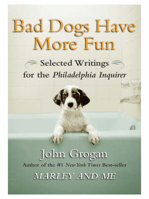 Bad Dogs Have More Fun: Selected Writings on Animals, Family and Life by John Grogan for the Philadelphia Inquirer (Paperback)