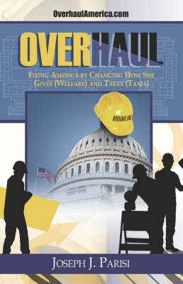 Overhaul: Fixing America by Changing How She Gives (Welfare) and Takes (Taxes) (Paperback)