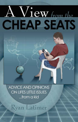 A View from the Cheap Seats: Advice and Opinions on Life's Little Issues...from a Kid (Paperback)