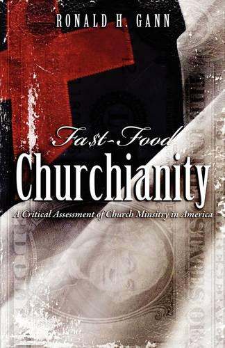 Fa$t-Food Churchianity: A Critical Assessment of Church Ministry in America (Paperback)