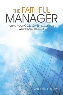 The Faithful Manager: Using Your God Given Tools for Workplace Success (Paperback)