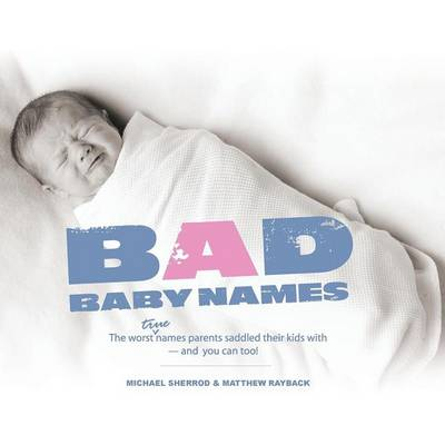 Bad Baby Names: The Worst True Names Parents Saddled Their Kids With, and You Can Too! (Paperback)