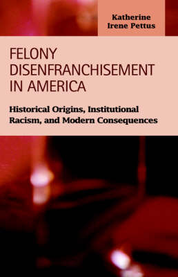 Felony Disenfranchisement in America: Historical Origins, Institutional Racism, and Modern Consequences (Hardback)