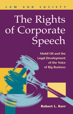 The Rights of Corporate Speech: Mobil Oil and the Legal Development of the Voice of Big Business (Hardback)