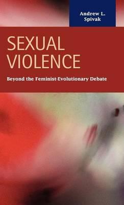 Sexual Violence: Beyond the Feminist - Evolutionary Debate (Hardback)
