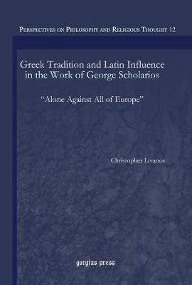 Greek Tradition and Latin Influence in the Work of George Scholarios: Alone Against All of Europe (Hardback)