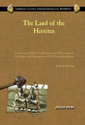 The Land of the Hittites: An Account of Recent Explorations and Discoveries in Asia Minor, with Descriptions of the Hittite Monuments - Kiraz Classic Archaeological Reprints 4 (Hardback)