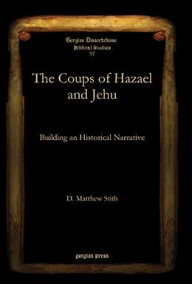 The Coups of Hazael and Jehu: Building an Historical Narrative - Gorgias Dissertations (Hardback)