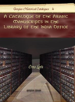 A Catalogue of the Arabic Manuscripts in the Library of the India Office - Kiraz Historical Catalogues Archive 4 (Hardback)