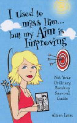 I Used to Miss Him... But My Aim is Improving: Not Your Ordinary Breakup Survival Guide (Paperback)