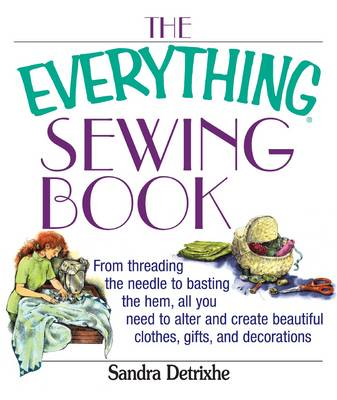 The Everything Sewing Book: From Threading the Needle to Basting the Hem, All You Need to Alter and Create Beautiful Clothes, Gifts, and Decorations (Paperback)