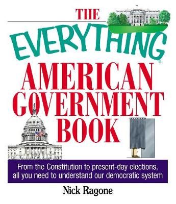 The Everything American Government Book: From the Constitution to Present-Day Elections, All You Need to Understand Our Democratic System - Everything (R) (Paperback)