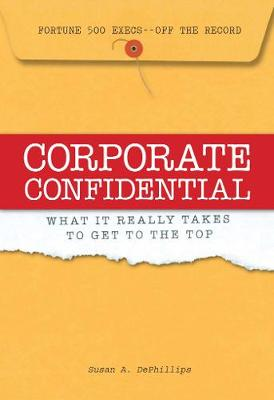 Corporate Confidential: Fortune 500 Executives Off the Record - What It Really Takes to Get to the Top (Hardback)