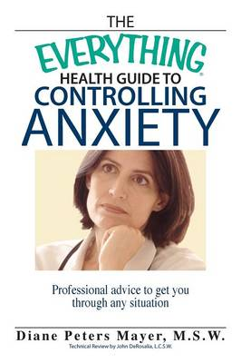The Everything Health Guide to Controlling Anxiety Book: Professional Advice to Get You Through Any Situation - Everything (Self-Help) (Paperback)