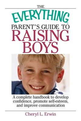 The Everything Parent's Guide to Raising Boys: A Complete Handbook to Develop Confidence, Promote Self-Esteem, and Improve Communication - Everything (Parenting) (Paperback)