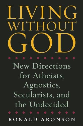 Living Without God: New Directions for Atheists, Agnostics, Secularists, and the Undecided (Hardback)