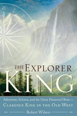 The Explorer King: Adventure, Science, and the Great Diamond Hoax   Clarence King in the Old West (Paperback)