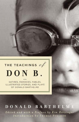 The Teachings of Don B.: Satires, Parodies, Fables, Illustrated Stories and Plays of Donald Barthelme (Paperback)