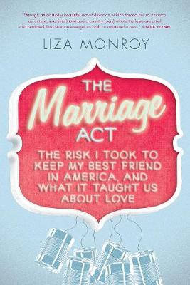 The Marriage Act: The Risk I Took to Keep My Best Friend in America, and What It Taught Us About Love (Paperback)