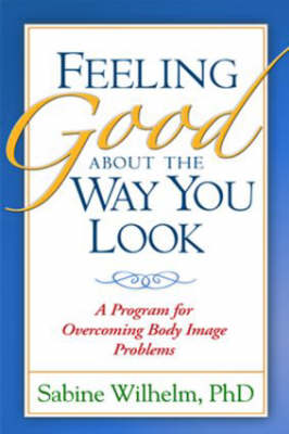 Feeling Good About the Way You Look: A Program for Overcoming Body Image Problems (Hardback)