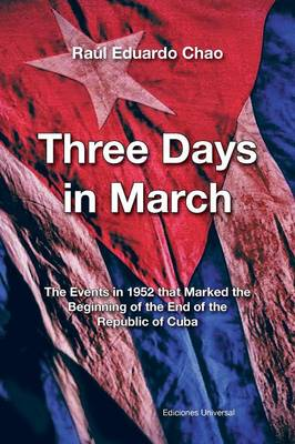 Three Days in March. the Events in 1952 That Marked the Beginning of the End of the Republic of Cuba (Paperback)