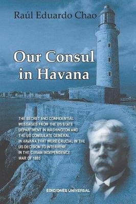 Our Consul in Havana Confidential and Classified Documents and Information Gathered by the American Consulate in Havana During the Days of the Cuban Wars of Independence (1868-1898) (Paperback)
