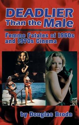 Deadlier Than the Male: Femme Fatales in 1960s and 1970s Cinema (Hardback) (Hardback)