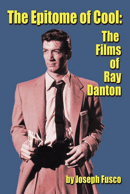 The Epitome of Cool: The Films of Ray Danton (Paperback)