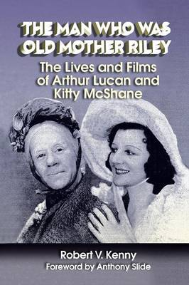 The Man Who Was Old Mother Riley - The Lives and Films of Arthur Lucan and Kitty McShane (Paperback)