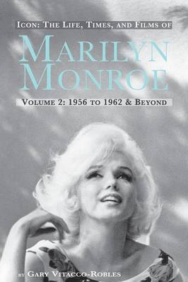 Icon: The Life, Times, and Films of Marilyn Monroe Volume 2 1956 to 1962 & Beyond (Paperback)