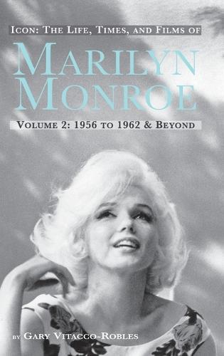 Icon: The Life, Times, and Films of Marilyn Monroe Volume 2 1956 to 1962 & Beyond (Hardback) (Hardback)